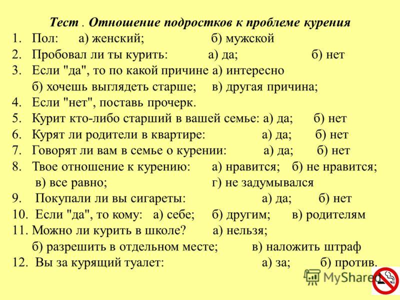 Тест. Отношение подростков к проблеме курения 1.Пол: а) женский; б) мужской 2.Пробовал ли ты курить: а) да; б) нет 3.Если