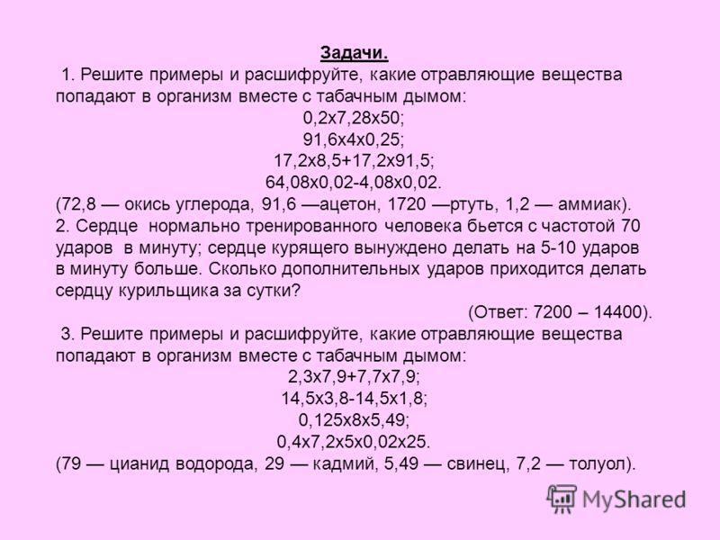 Задачи. 1. Решите примеры и расшифруйте, какие отравляющие вещества попадают в организм вместе с табачным дымом: 0,2x7,28x50; 91,6x4x0,25; 17,2x8,5+17,2x91,5; 64,08x0,02-4,08x0,02. (72,8 окись углерода, 91,6 ацетон, 1720 ртуть, 1,2 аммиак). 2. Сердце