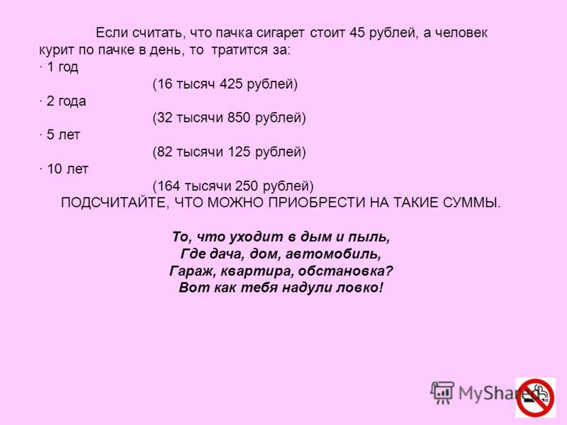 Если считать, что пачка сигарет стоит 45 рублей, а человек курит по пачке в день, то тратится за: · 1 год (16 тысяч 425 рублей) · 2 года (32 тысячи 850 рублей) · 5 лет (82 тысячи 125 рублей) · 10 лет (164 тысячи 250 рублей) ПОДСЧИТАЙТЕ, ЧТО МОЖНО ПРИ
