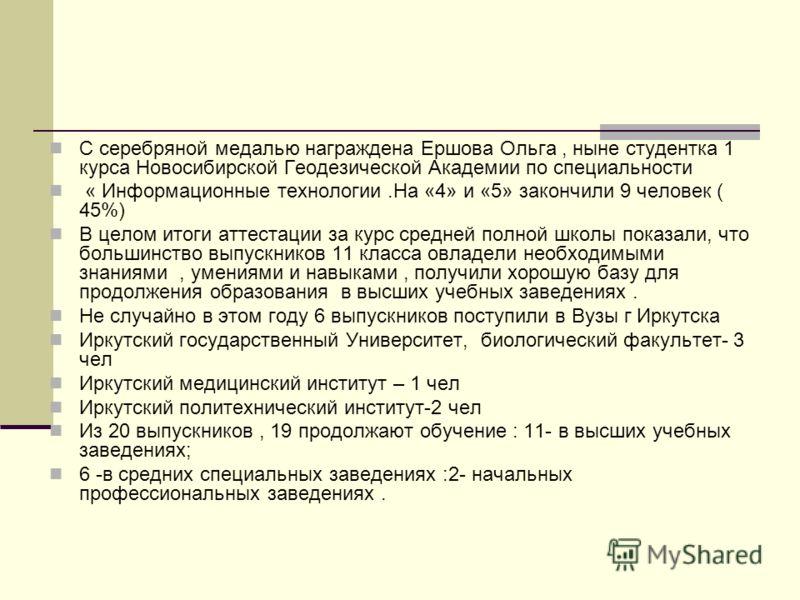 С серебряной медалью награждена Ершова Ольга, ныне студентка 1 курса Новосибирской Геодезической Академии по специальности « Информационные технологии.На «4» и «5» закончили 9 человек ( 45%) В целом итоги аттестации за курс средней полной школы показ