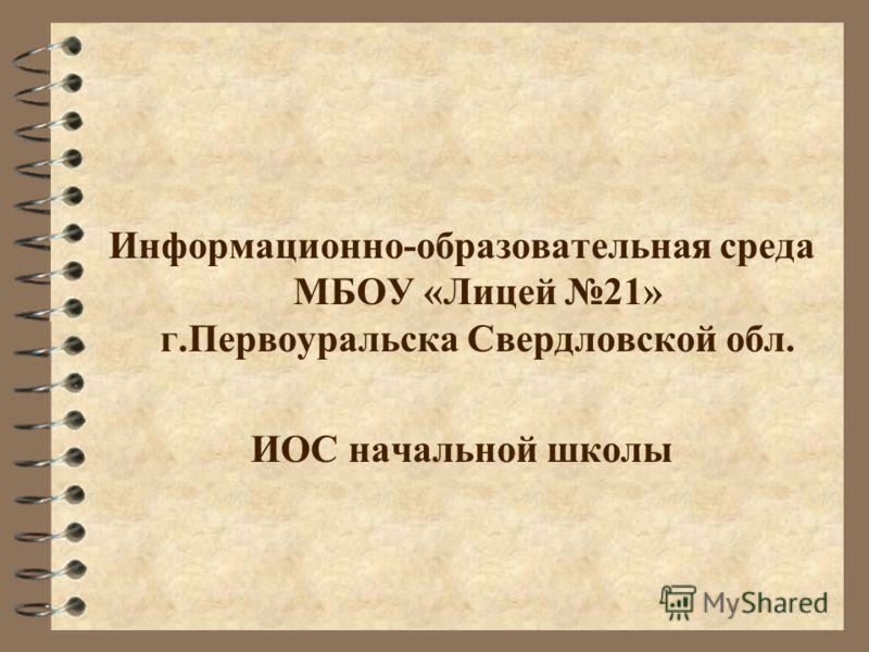 Информационно-образовательная среда МБОУ «Лицей 21» г.Первоуральска Свердловской обл. ИОС начальной школы