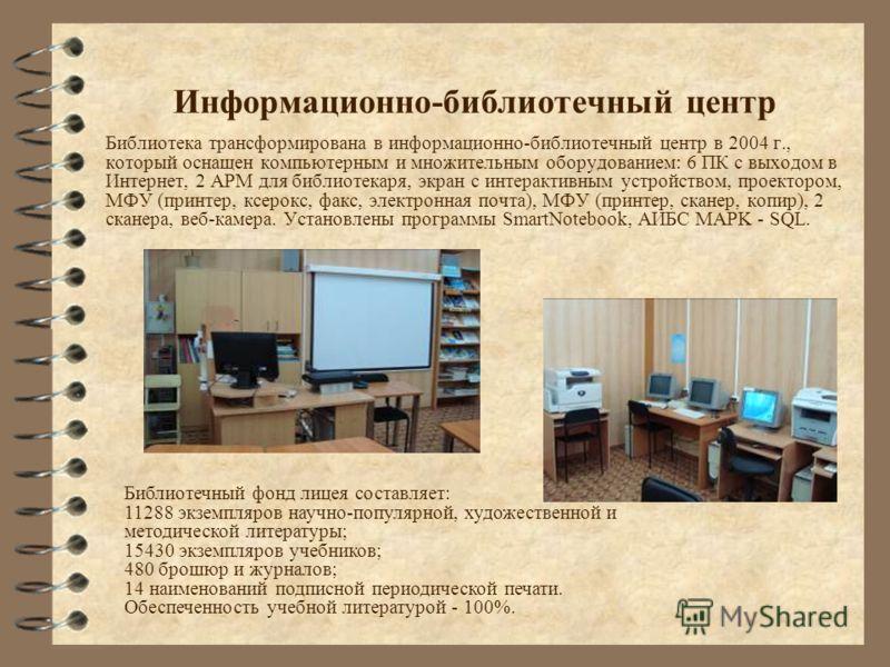 Информационно-библиотечный центр Библиотека трансформирована в информационно-библиотечный центр в 2004 г., который оснащен компьютерным и множительным оборудованием: 6 ПК с выходом в Интернет, 2 АРМ для библиотекаря, экран с интерактивным устройством