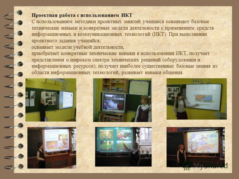 Проектная работа с использованием ИКТ С использованием методики проектных занятий учащиеся осваивают базовые технические навыки и конкретные модели деятельности с применением средств информационных и коммуникационных технологий (ИКТ). При выполнении