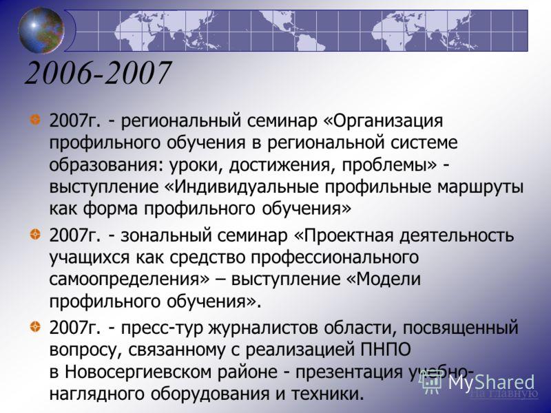2006-2007 2007г. - региональный семинар «Организация профильного обучения в региональной системе образования: уроки, достижения, проблемы» - выступление «Индивидуальные профильные маршруты как форма профильного обучения» 2007г. - зональный семинар «П
