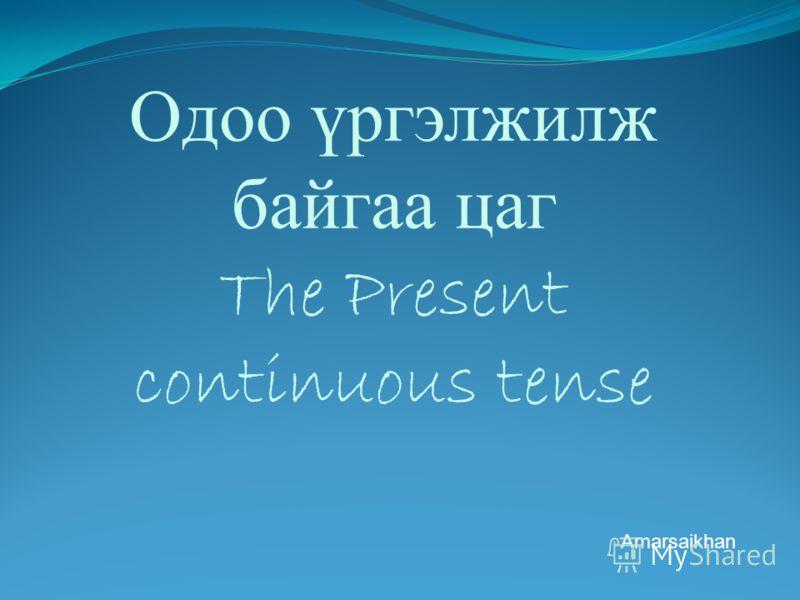 Одоо үргэлжилж байгаа цаг The Present continuous tense Amarsaikhan