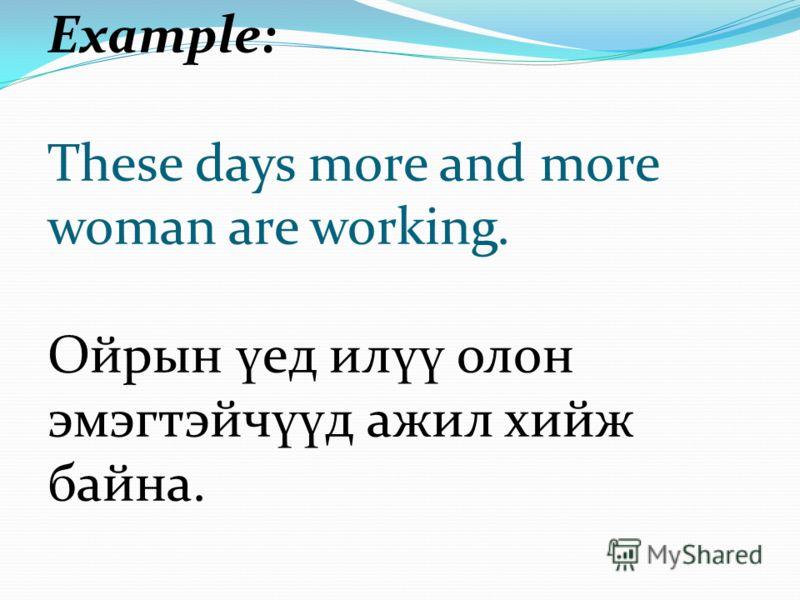 Example: These days more and more woman are working. Ойрын ү ед ил үү олон эмэгтэйч үү д ажил хийж байна.