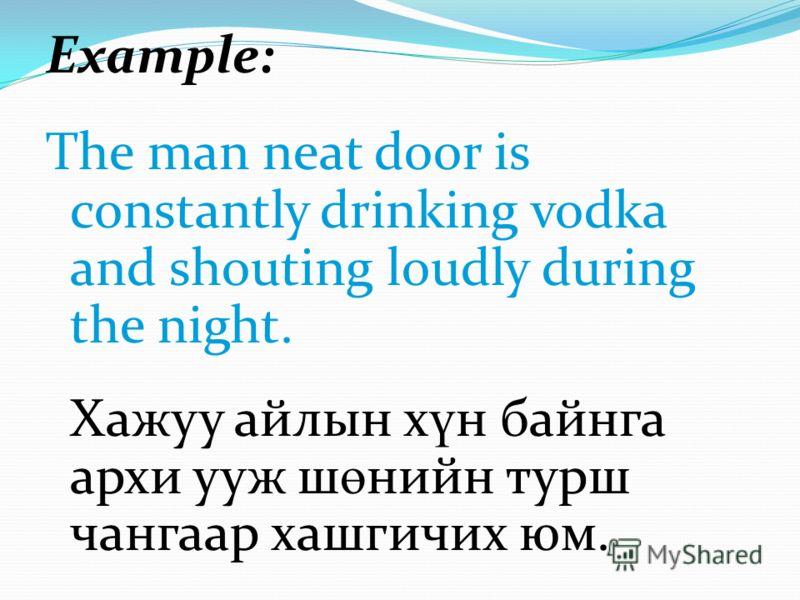 Example: The man neat door is constantly drinking vodka and shouting loudly during the night. Хажуу айлын х ү н байнга архи ууж ш ө нийн турш чангаар хашгичих юм.