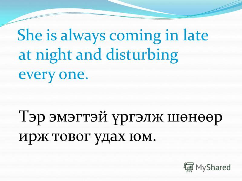 She is always coming in late at night and disturbing every one. Тэр эмэгтэй ү ргэлж ш ө н өө р ирж т ө в ө г удах юм.