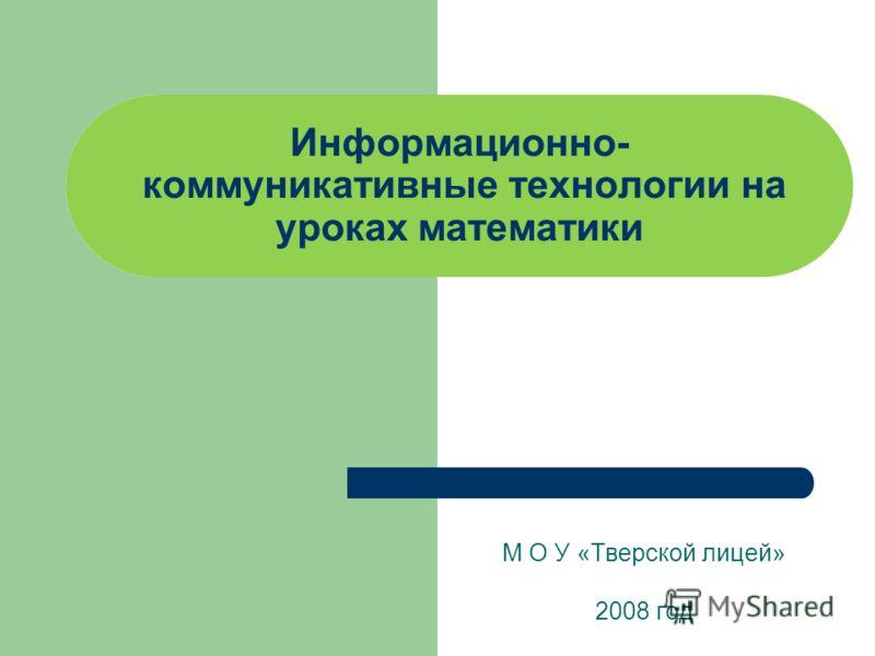 Информационно- коммуникативные технологии на уроках математики М О У «Тверской лицей» 2008 год