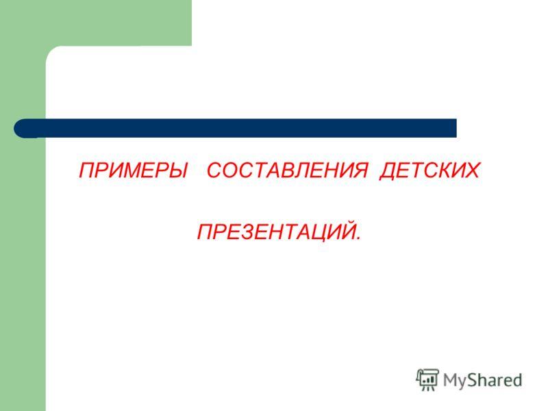 ПРИМЕРЫ СОСТАВЛЕНИЯ ДЕТСКИХ ПРЕЗЕНТАЦИЙ.