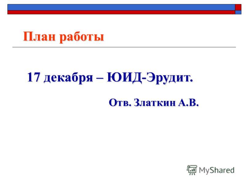 17 декабря – ЮИД-Эрудит. Отв. Златкин А.В. Отв. Златкин А.В. План работы