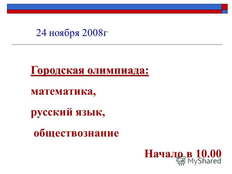 24 ноября 2008г Городская олимпиада: математика, русский язык, обществознание Начало в 10.00