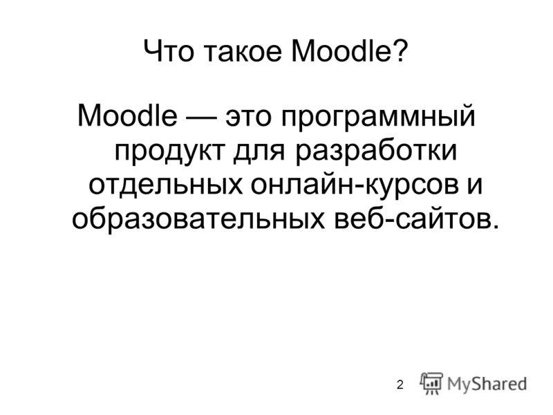 Что такое Moodle? Moodle это программный продукт для разработки отдельных онлайн-курсов и образовательных веб-сайтов. 2