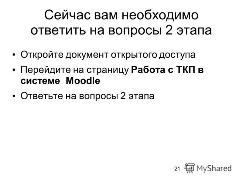 Сейчас вам необходимо ответить на вопросы 2 этапа Откройте документ открытого доступа Перейдите на страницу Работа с ТКП в системе Moodle Ответьте на вопросы 2 этапа 21