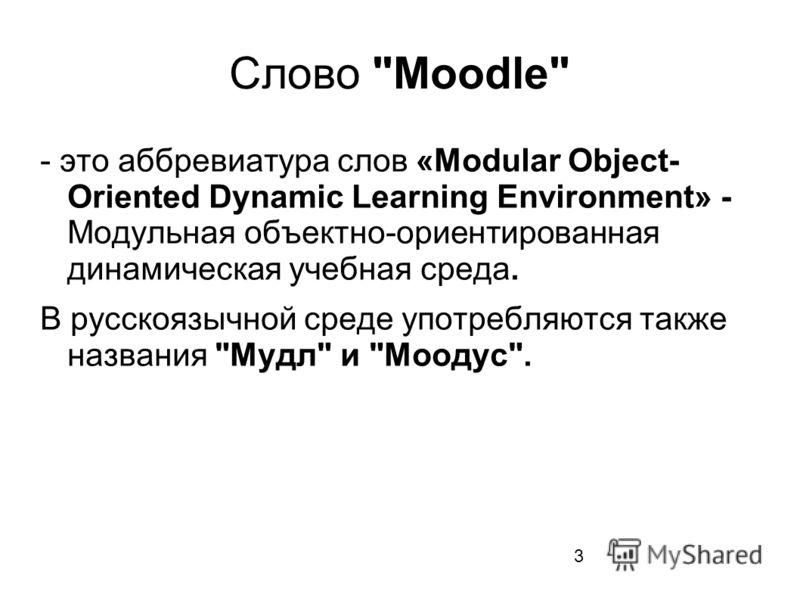 Слово Moodle - это аббревиатура слов «Modular Object- Oriented Dynamic Learning Environment» - Модульная объектно-ориентированная динамическая учебная среда. В русскоязычной среде употребляются также названия Мудл и Моодус. 3