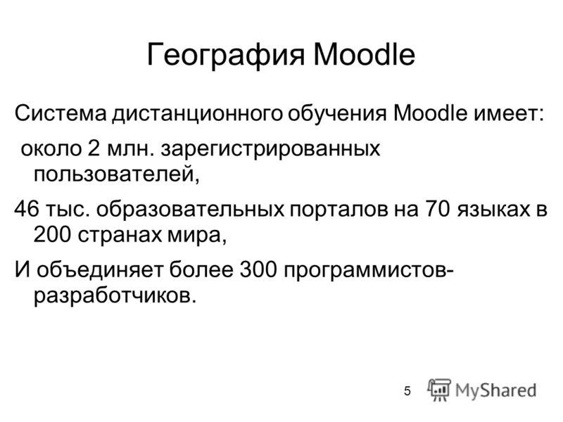 5 География Moodle Система дистанционного обучения Moodle имеет: около 2 млн. зарегистрированных пользователей, 46 тыс. образовательных порталов на 70 языках в 200 странах мира, И объединяет более 300 программистов- разработчиков.