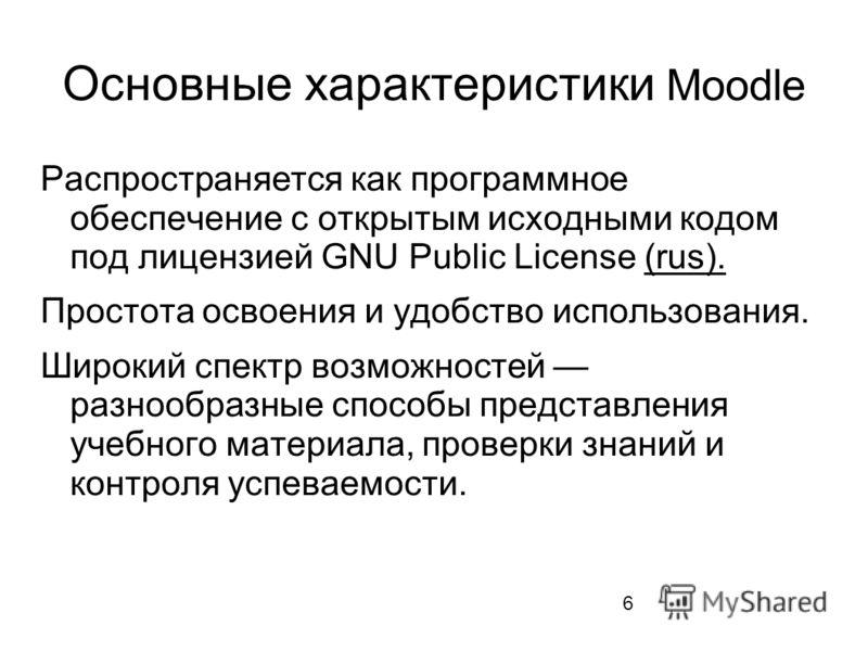 6 Основные характеристики Moodle Распространяется как программное обеспечение с открытым исходными кодом под лицензией GNU Public License (rus).(rus). Простота освоения и удобство использования. Широкий спектр возможностей разнообразные способы предс