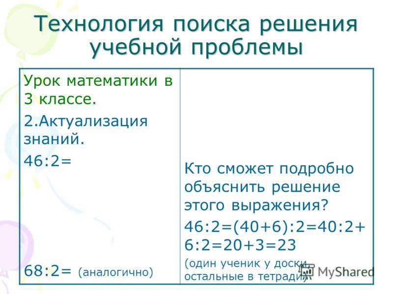 Технология поиска решения учебной проблемы Урок математики в 3 классе. 2.Актуализация знаний. 46:2= 68:2= (аналогично) Кто сможет подробно объяснить решение этого выражения? 46:2=(40+6):2=40:2+ 6:2=20+3=23 (один ученик у доски, остальные в тетради)