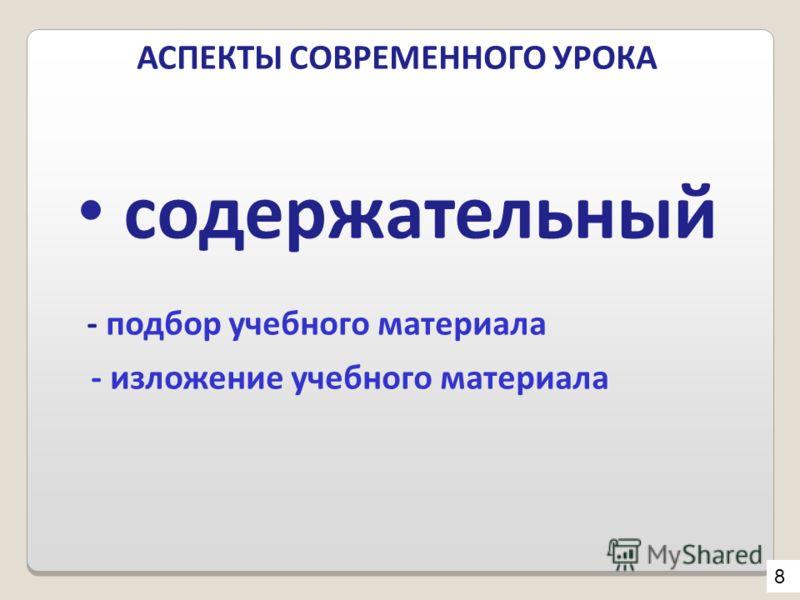 АСПЕКТЫ СОВРЕМЕННОГО УРОКА содержательный - подбор учебного материала - изложение учебного материала 8