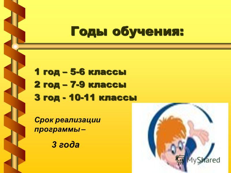 Годы обучения: 1 год – 5-6 классы 2 год – 7-9 классы 3 год - 10-11 классы Срок реализации программы – 3 года