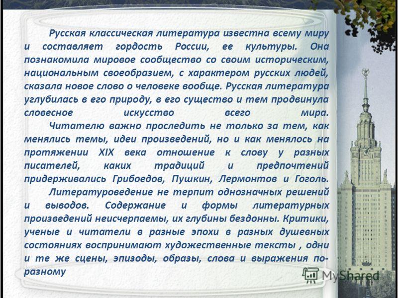 Русская классическая литература известна всему миру и составляет гордость России, ее культуры. Она познакомила мировое сообщество со своим историческим, национальным своеобразием, с характером русских людей, сказала новое слово о человеке вообще. Рус