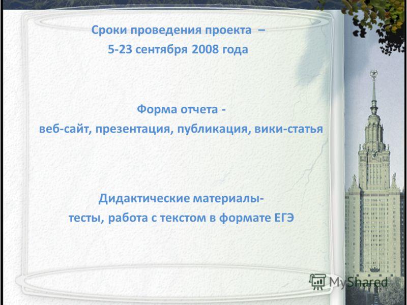 Сроки проведения проекта – 5-23 сентября 2008 года Дидактические материалы- тесты, работа с текстом в формате ЕГЭ Форма отчета - веб-сайт, презентация, публикация, вики-статья