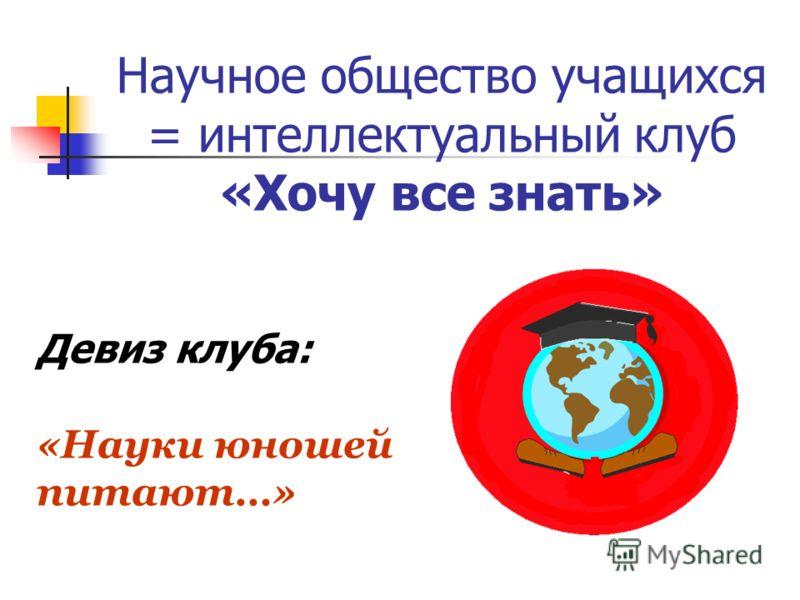 Научное общество учащихся = интеллектуальный клуб «Хочу все знать» Девиз клуба: «Науки юношей питают…»
