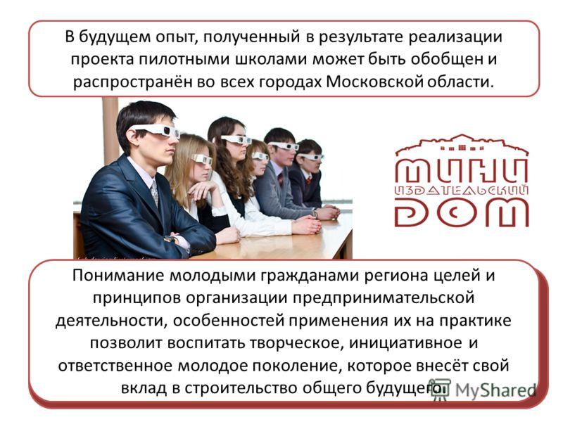 В будущем опыт, полученный в результате реализации проекта пилотными школами может быть обобщен и распространён во всех городах Московской области. Понимание молодыми гражданами региона целей и принципов организации предпринимательской деятельности,