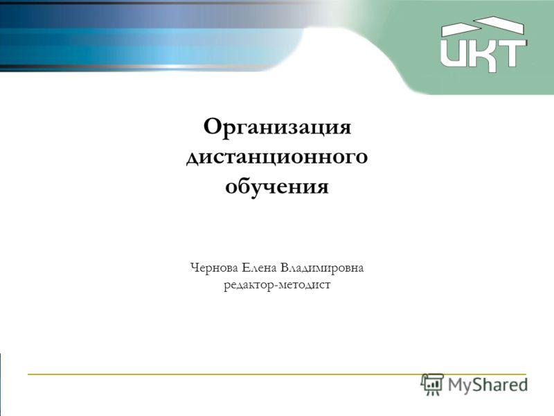 Организация дистанционного обучения Чернова Елена Владимировна редактор-методист