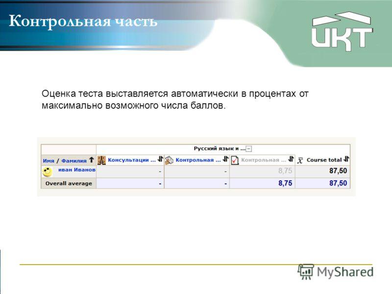 Контрольная часть Оценка теста выставляется автоматически в процентах от максимально возможного числа баллов.