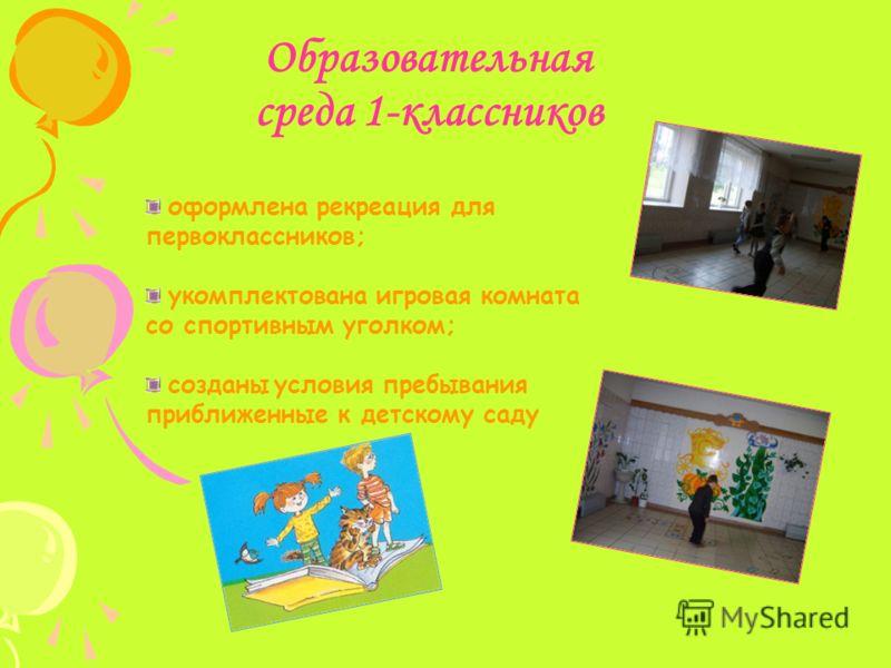 Образовательная среда 1-классников оформлена рекреация для первоклассников; укомплектована игровая комната со спортивным уголком; созданы условия пребывания приближенные к детскому саду
