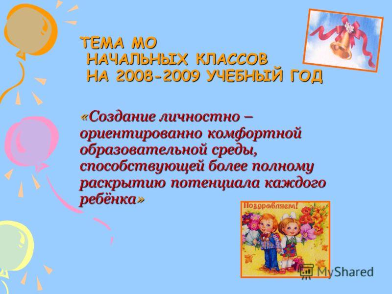 ТЕМА МО НАЧАЛЬНЫХ КЛАССОВ НА 2008-2009 УЧЕБНЫЙ ГОД «Создание личностно – ориентированно комфортной образовательной среды, способствующей более полному раскрытию потенциала каждого ребёнка»