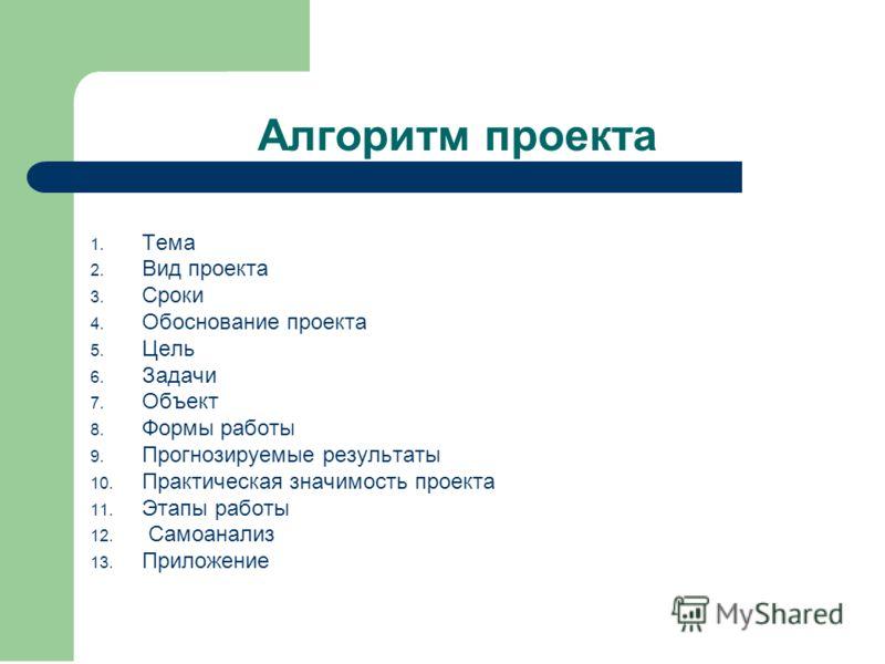 Алгоритм проекта 1. Тема 2. Вид проекта 3. Сроки 4. Обоснование проекта 5. Цель 6. Задачи 7. Объект 8. Формы работы 9. Прогнозируемые результаты 10. Практическая значимость проекта 11. Этапы работы 12. Самоанализ 13. Приложение