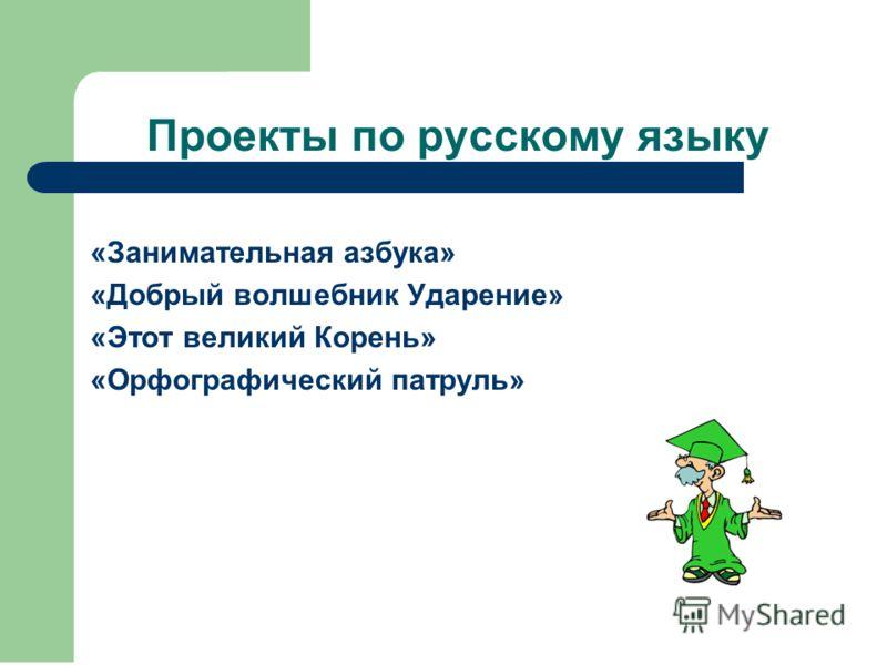 Проекты по русскому языку «Занимательная азбука» «Добрый волшебник Ударение» «Этот великий Корень» «Орфографический патруль»