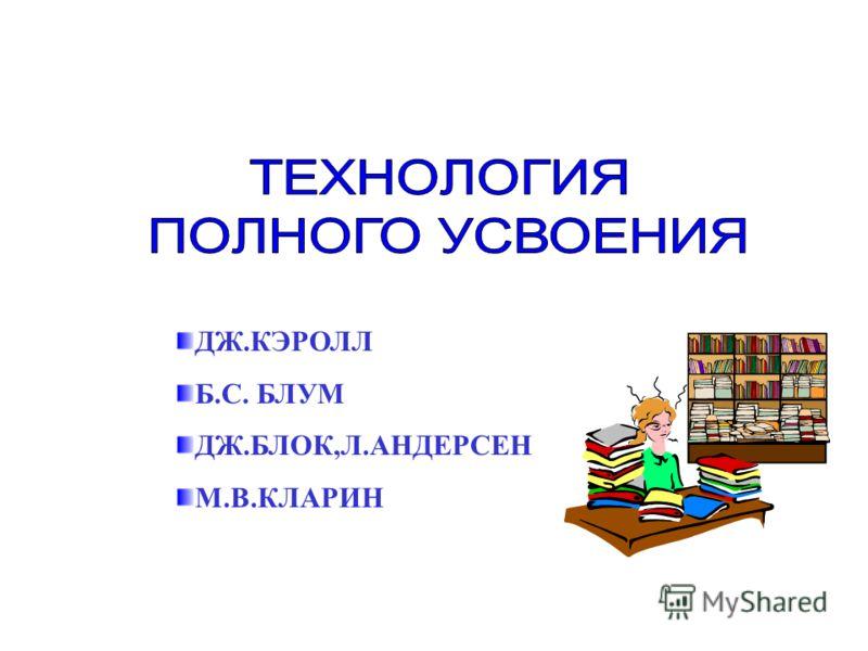 ДЖ.КЭРОЛЛ Б.С. БЛУМ ДЖ.БЛОК,Л.АНДЕРСЕН М.В.КЛАРИН