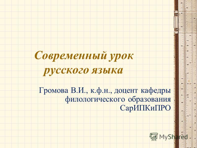 Современный урок русского языка Громова В.И., к.ф.н., доцент кафедры филологического образования СарИПКиПРО