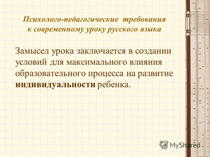 Психолого-педагогические требования к современному уроку русского языка Замысел урока заключается в создании условий для максимального влияния образовательного процесса на развитие индивидуальности ребенка.