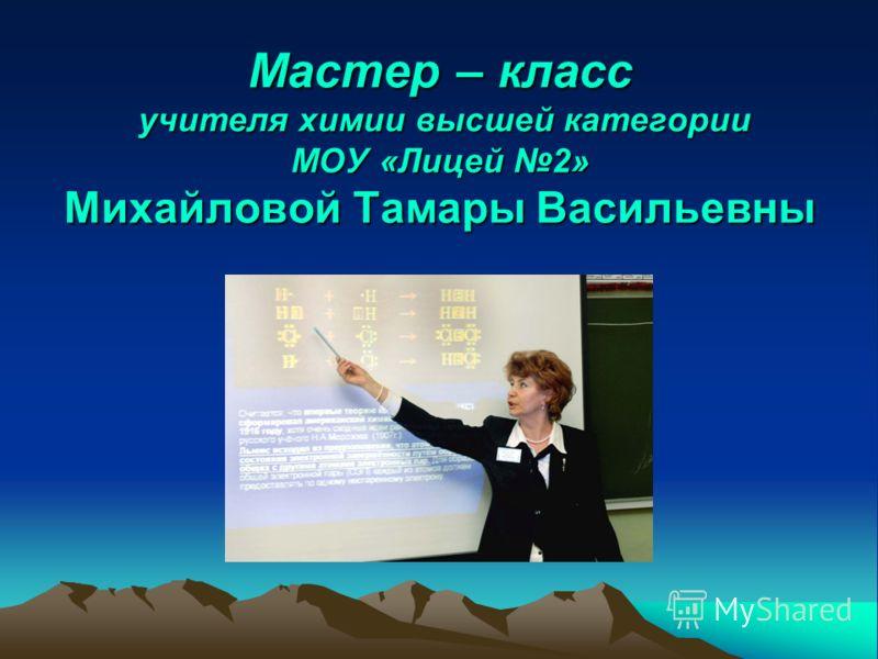 Мастер – класс учителя химии высшей категории МОУ «Лицей 2» Михайловой Тамары Васильевны