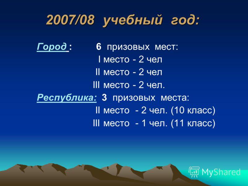 2007/08 учебный год: Город : 6 призовых мест: I место - 2 чел II место - 2 чел III место - 2 чел. Республика: 3 призовых места: II место - 2 чел. (10 класс) III место - 1 чел. (11 класс)