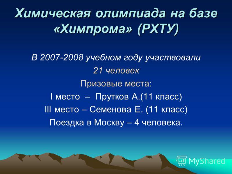 Химическая олимпиада на базе «Химпрома» (РХТУ) В 2007-2008 учебном году участвовали 21 человек Призовые места: I место – Прутков А.(11 класс) III место – Семенова Е. (11 класс) Поездка в Москву – 4 человека.