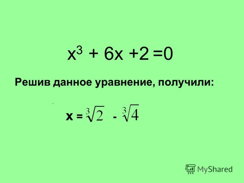 х 3 + 6х +2 =0 Решив данное уравнение, получили: х = - -