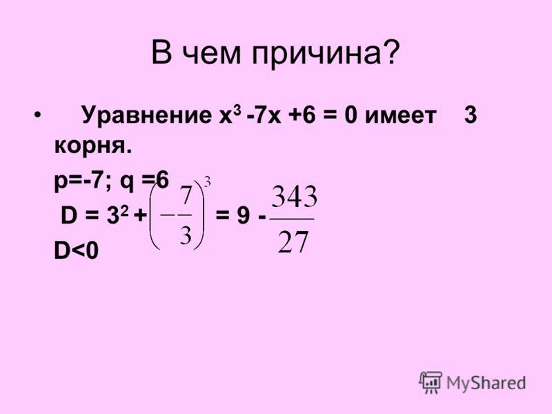 В чем причина? Уравнение х 3 -7х +6 = 0 имеет 3 корня. р=-7; q =6 D = 3 2 + = 9 - D