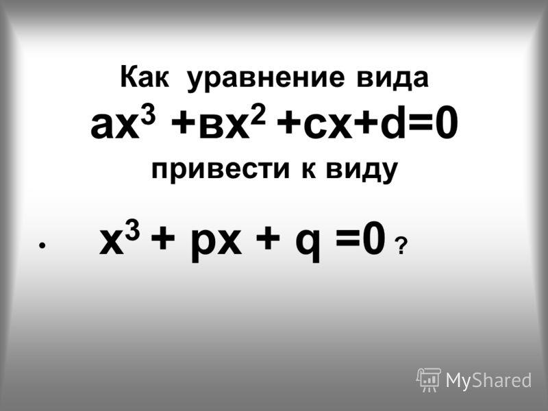 Как уравнение вида ах 3 +вх 2 +сх+d=0 привести к виду х 3 + рх + q =0 ?