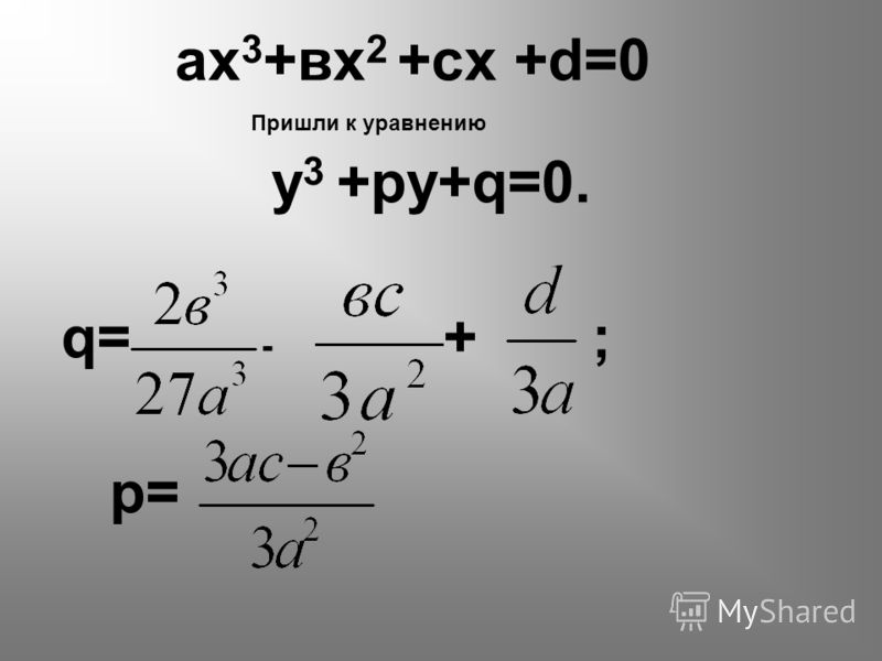 ах 3 +вх 2 +сх +d=0 Пришли к уравнению у 3 +ру+q=0. q= - + ; р=