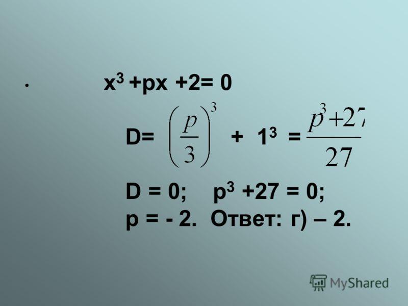 х 3 +рх +2= 0 D= + 1 3 = D = 0; р 3 +27 = 0; р = - 2. Ответ: г) – 2.