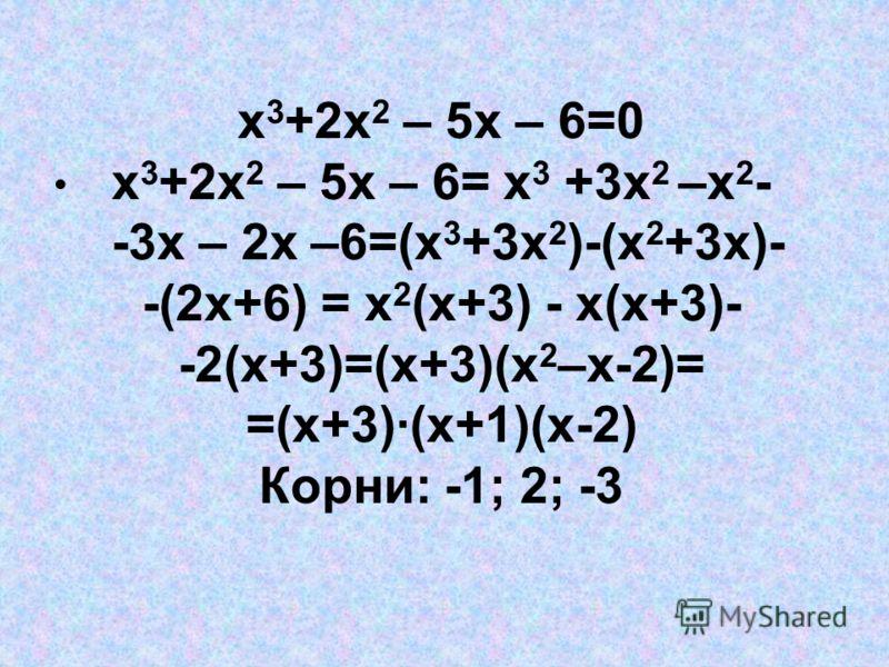 х 3 +2х 2 – 5х – 6=0 х 3 +2х 2 – 5х – 6= х 3 +3х 2 –х 2 - -3х – 2х –6=(х 3 +3х 2 )-(х 2 +3х)- -(2х+6) = х 2 (х+3) - х(х+3)- -2(х+3)=(х+3)(х 2 –х-2)= =(х+3)(х+1)(х-2) Корни: -1; 2; -3