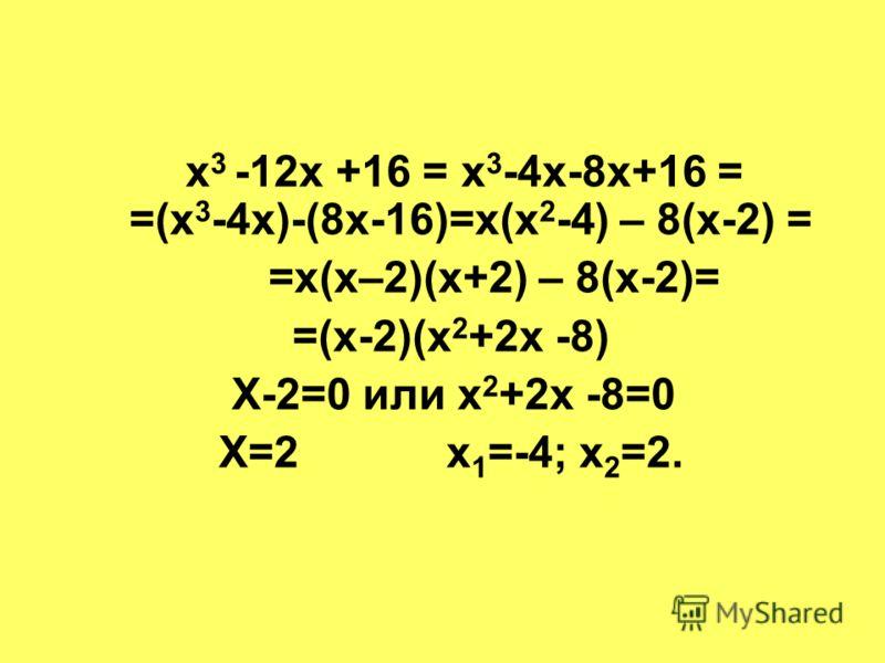 х 3 -12х +16 = х 3 -4х-8х+16 = =(х 3 -4х)-(8х-16)=х(х 2 -4) – 8(х-2) = =х(х–2)(х+2) – 8(х-2)= =(х-2)(х 2 +2х -8) Х-2=0 или х 2 +2х -8=0 Х=2 х 1 =-4; х 2 =2.