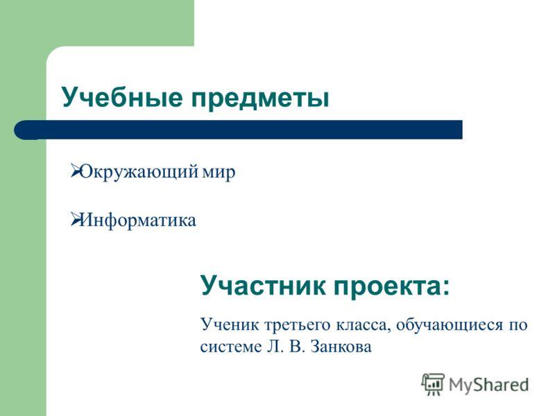 Учебные предметы Окружающий мир Информатика Участник проекта: Ученик третьего класса, обучающиеся по системе Л. В. Занкова