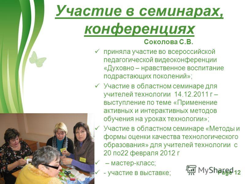 Free Powerpoint TemplatesPage 12 Соколова С.В. приняла участие во всероссийской педагогической видеоконференции «Духовно – нравственное воспитание подрастающих поколений»; Участие в областном семинаре для учителей технологии 14.12.2011 г – выступлени