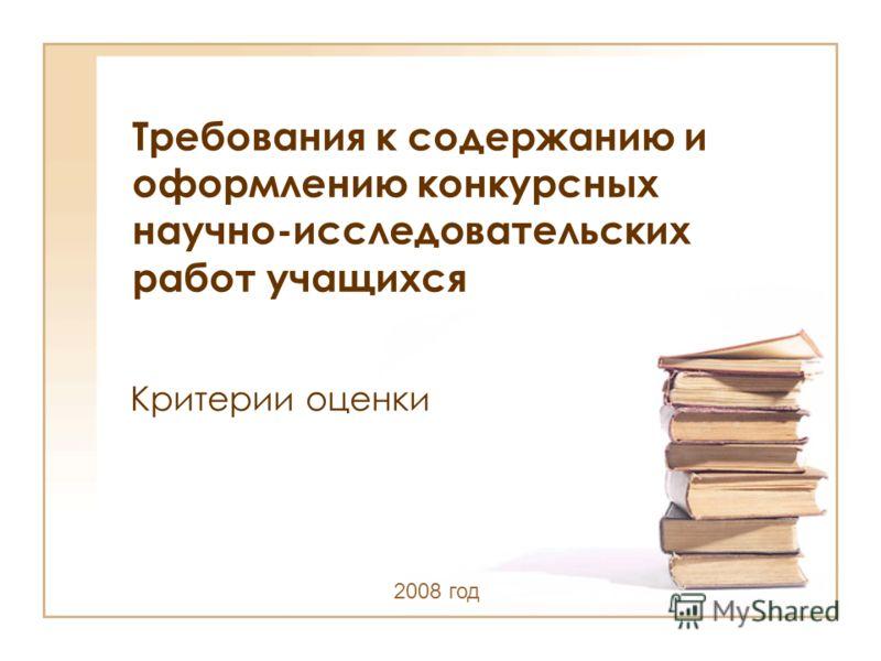 Требования к содержанию и оформлению конкурсных научно-исследовательских работ учащихся Критерии оценки 2008 год